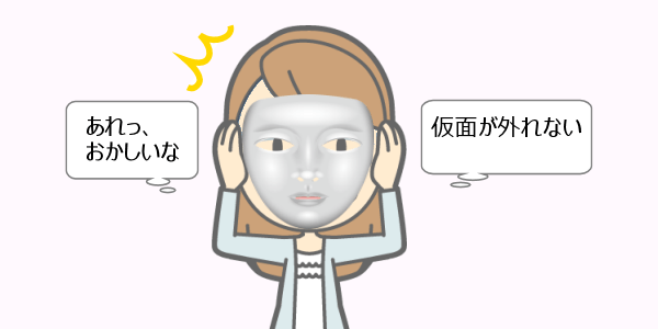 仮面が顔に張り付いて、取れなくなっていませんかの記事画像